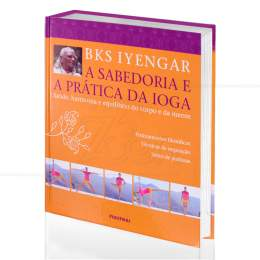SABEDORIA E A PRÁTICA DA IOGA , A - SAÚDE, HARMONIA E EQUILÍBRIO DO CORPO E DA MENTE|B. K. S. IYENGAR  -  PUBLIFOLHA