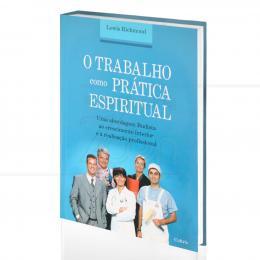 TRABALHO COMO PRÁTICA ESPIRITUAL, O - UMA ABORDAGEM BUDISTA AO CRESCIMENTO INTERIOR|LEWIS RICHMOND  -  CULTRIX