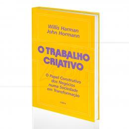 TRABALHO CRIATIVO, O - O PAPEL CONSTRUTIVO DOS NEGÓCIOS NUMA SOCIEDADE EM TRANSFORMAÇÃO|WILLIS HARMAN & JOHN HORMANN   -  CULTRIX