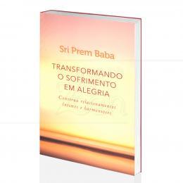 TRANSFORMANDO O SOFRIMENTO EM ALEGRIA - RELACIONAMENTOS ÍNTIMOS E HARMONIOSOS|SRI PREM BABA - DUMMAR