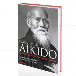 UMA VIDA NO AIKIDO - BIOGRAFIA DO FUNDADOR MORIHEI UESHIBA|KISSHOMARU UESHIBA  -  PENSAMENTO