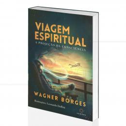 VIAGEM ESPIRITUAL - A PROJEÇÃO DA CONSCIÊNCIA|WAGNER BORGES - LUZ DA SERRA