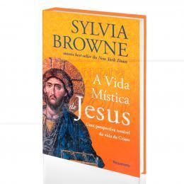 VIDA MÍSTICA DE JESUS, A - UMA PERSPECTIVA NOTÁVEL DA VIDA DE CRISTO|SYLVIA BROWNE  -  PENSAMENTO