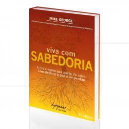 VIVA COM SABEDORIA - UMA VIAGEM DA RAIVA À PAZ E AO PERDÃO|MIKE GEORGE  -  INTEGRARE