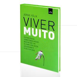 VIVER MUITO - OUTRAS IDEIAS SOBRE ENVELHECER BEM NO SÉC. XXI (E COMO ISSO AFETA A ECONOMIA E SEU FUTURO)|JORGE FÉLIX  -  LEYA