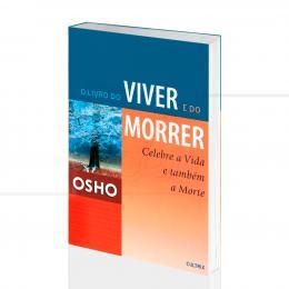 LIVRO DO VIVER E DO MORRER, O - CELEBRE A VIDA E TAMBÉM A MORTE|OSHO  -  CULTRIX